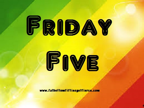 Friday Five at Fat-Bottom-Fifties Get Fierce