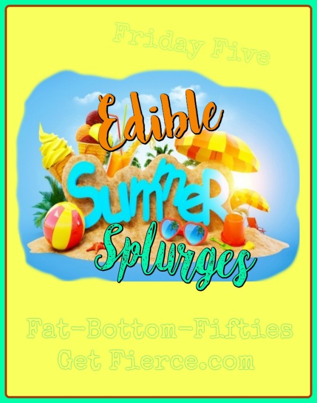 Friday Five - Edible Summer Splurges