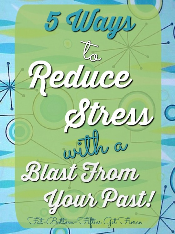 5 Ways to Reduce Stress with a Blast From Your Past!